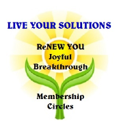 LIVE YOUR SOLUTIONS.  ReNEW YOU Joyful Breakthrough Membership Circle- Introductory Special